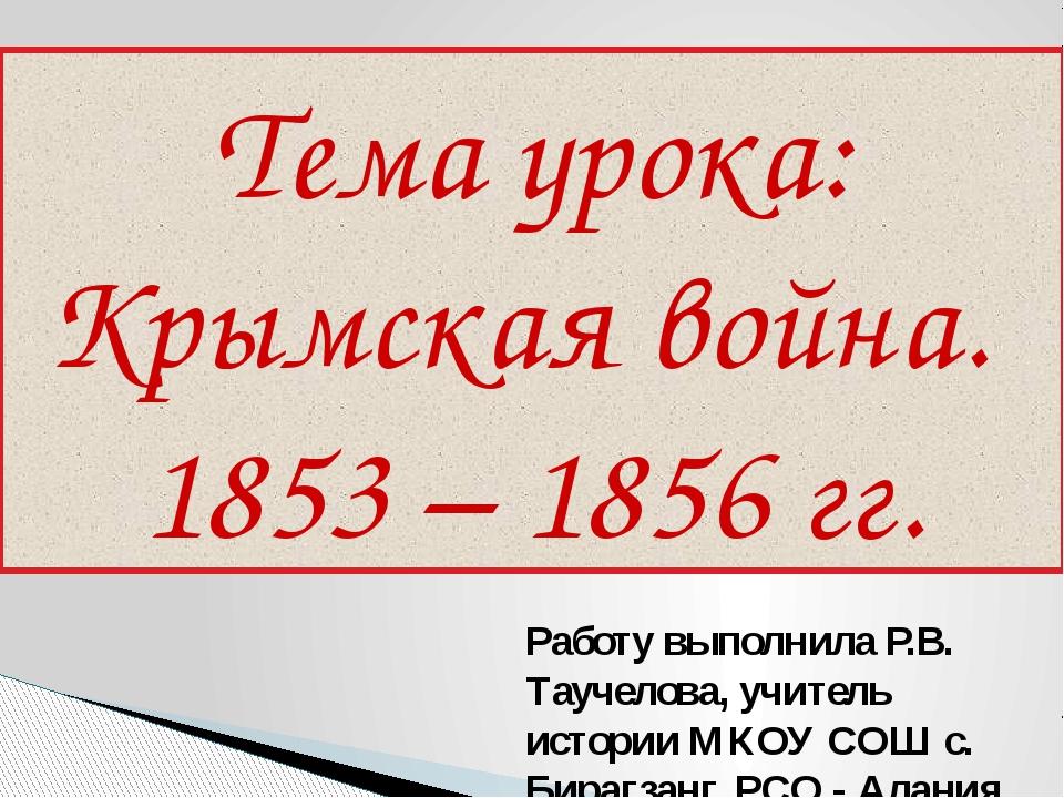 Тема урока: Крымская война. 1853 – 1856 гг. Работу выполнила Р.В. Таучелова,...