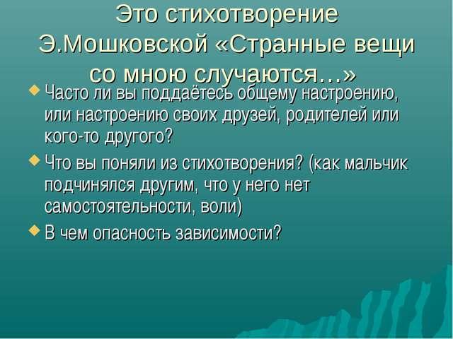 Это стихотворение Э.Мошковской «Странные вещи со мною случаются…» Часто ли вы...