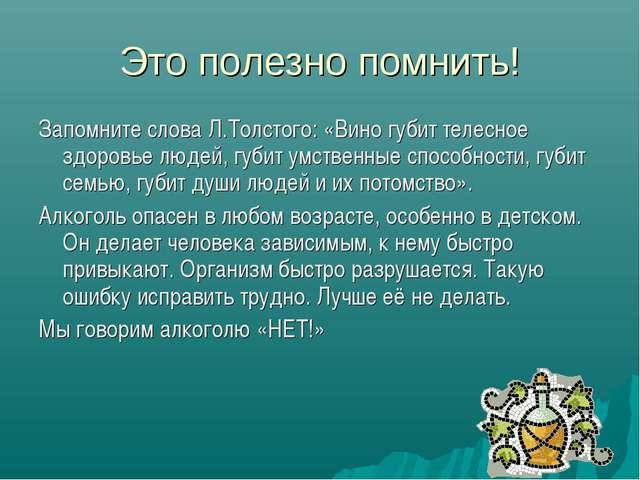 Это полезно помнить! Запомните слова Л.Толстого: «Вино губит телесное здоровь...
