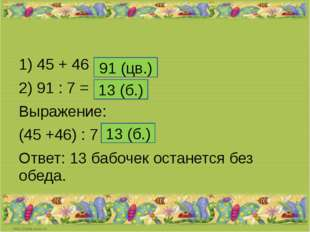 1) 45 + 46 = 2) 91 : 7 = Выражение: (45 +46) : 7 = Ответ: 13 бабочек останет