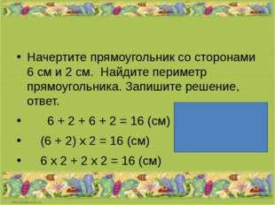Начертите прямоугольник со сторонами 6 см и 2 см. Найдите периметр прямоугол