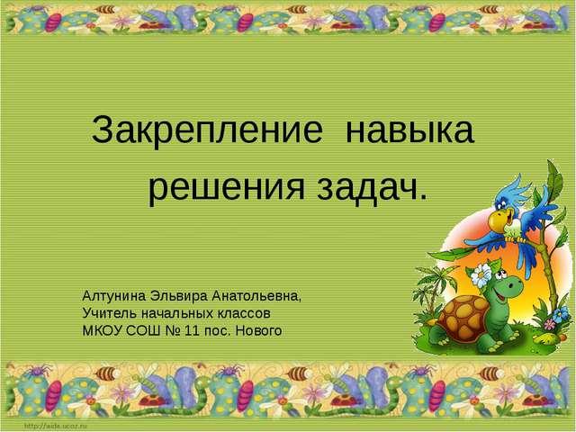 Закрепление навыка решения задач. Алтунина Эльвира Анатольевна, Учитель нача...