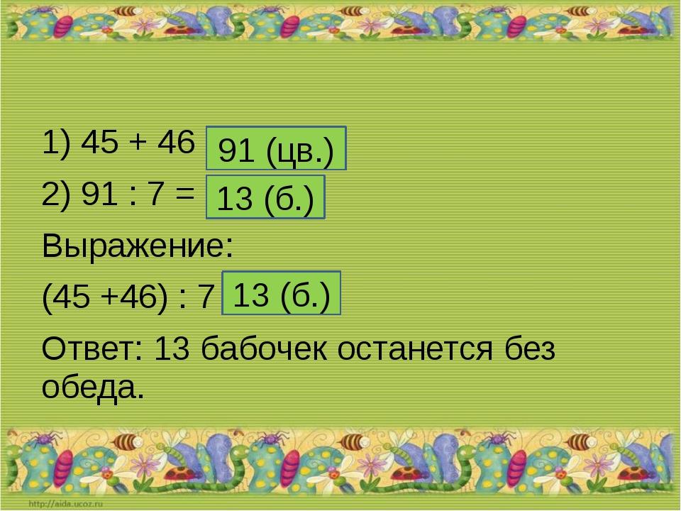 1) 45 + 46 = 2) 91 : 7 = Выражение: (45 +46) : 7 = Ответ: 13 бабочек останет...