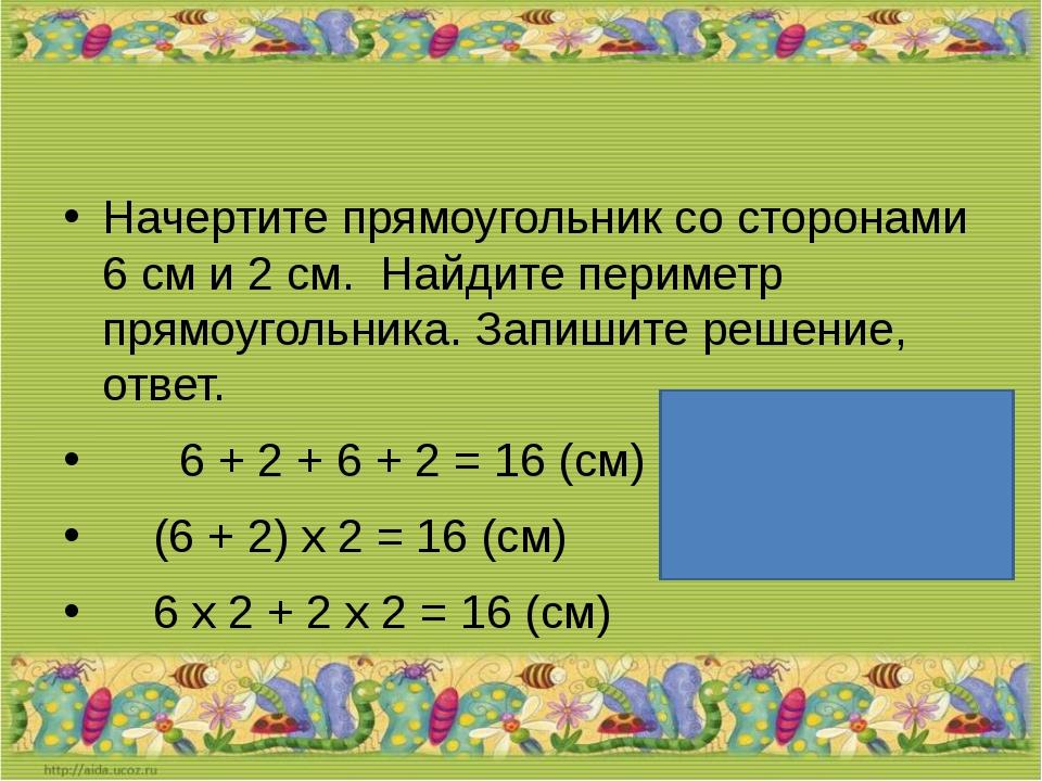 Начертите прямоугольник со сторонами 6 см и 2 см. Найдите периметр прямоугол...