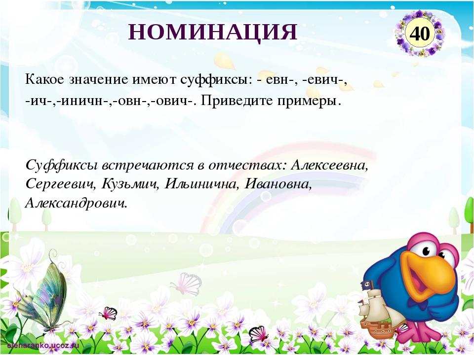 Суффиксы встречаются в отчествах: Алексеевна, Сергеевич, Кузьмич, Ильинична,...