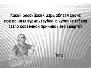 Какой российский царь обязал своих подданных курить трубки, а курение табака