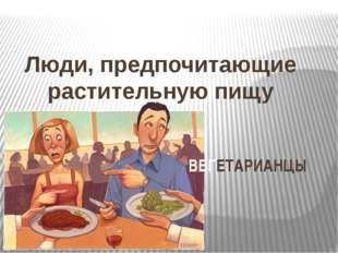 Люди, предпочитающие растительную пищу ВЕГЕТАРИАНЦЫ