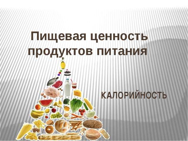 Пищевая ценность продуктов питания КАЛОРИЙНОСТЬ