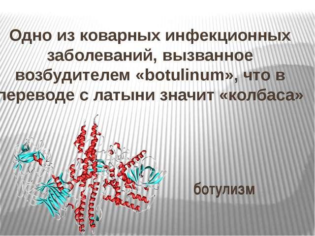 Одно из коварных инфекционных заболеваний, вызванное возбудителем «botulinum»...