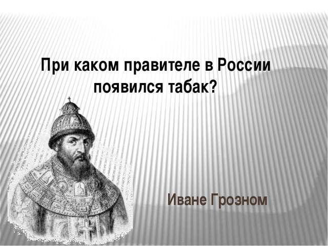 При каком правителе в России появился табак? Иване Грозном