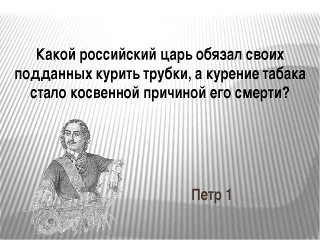 Какой российский царь обязал своих подданных курить трубки, а курение табака...