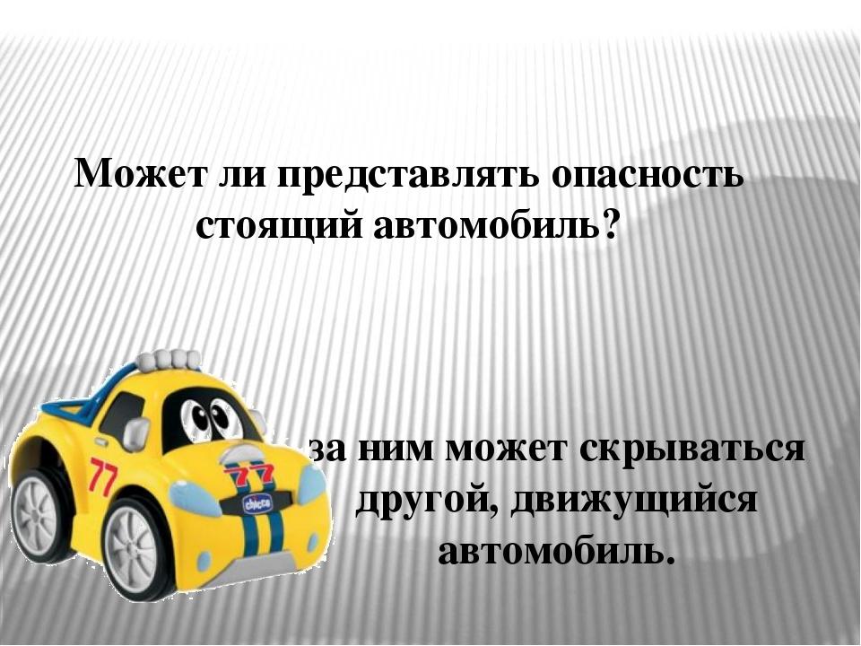 Может ли представлять опасность стоящий автомобиль? за ним может скрываться д...