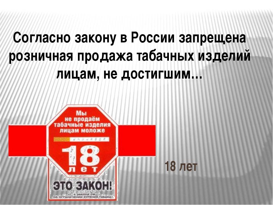 Согласно закону в России запрещена розничная продажа табачных изделий лицам,...