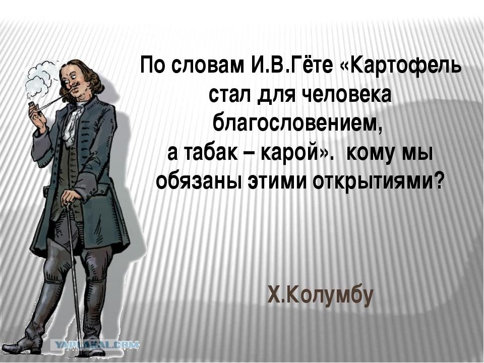 По словам И.В.Гёте «Картофель стал для человека благословением, а табак – кар...