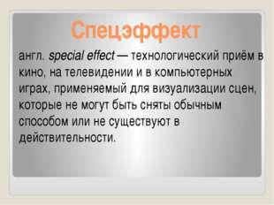 Спецэффект англ.special effect— технологический приём в кино, на телевидени