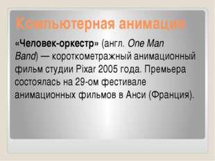 Компьютерная анимация «Человек-оркестр» (англ.One Man Band)— короткометражн