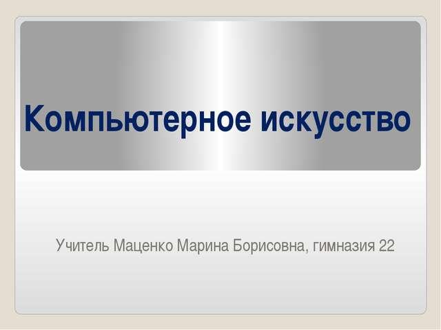 Компьютерное искусство Учитель Маценко Марина Борисовна, гимназия 22