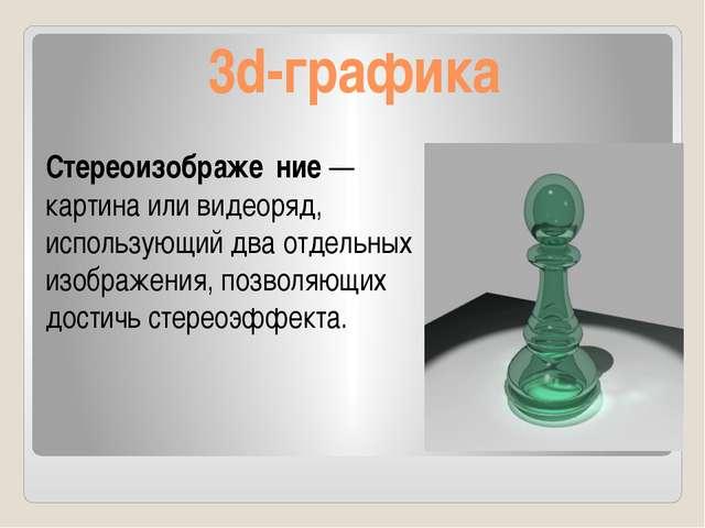 3d-графика Стереоизображе́ние— картина или видеоряд, использующий два отдель...