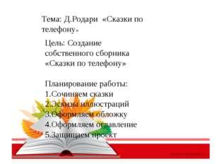 Тема: Д.Родари «Сказки по телефону» Цель: Создание собственного сборника «Ска