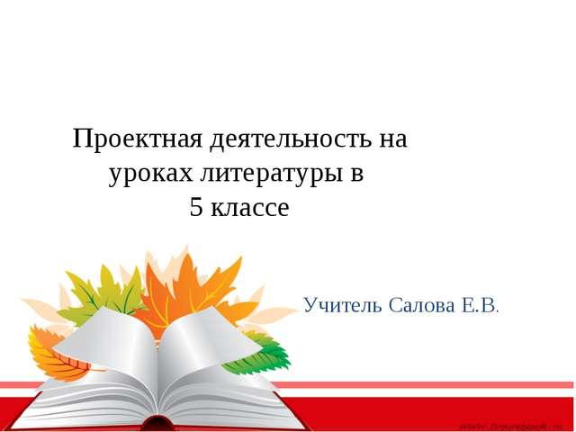 Проектная деятельность на уроках литературы в 5 классе Учитель Салова Е.В.