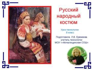 Русский народный костюм Урок технологии 8 класс Подготовила Л.В. Еремеева учи