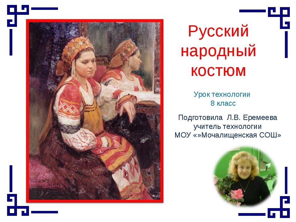 Русский народный костюм Урок технологии 8 класс Подготовила Л.В. Еремеева учи...