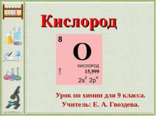 Кислород Урок по химии для 9 класса. Учитель: Е. А. Гвоздева. http://linda603