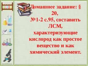 Домашнее задание: § 20, №1-2 с.95, составить ЛСМ, характеризующие кислород ка