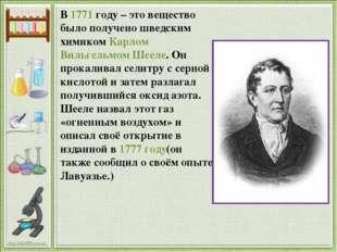 В 1771 году – это вещество было получено шведским химиком Карлом Вильгельмом