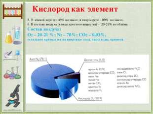 5. В земной коре его 49% по массе, в гидросфере – 89% по массе. 6. В составе
