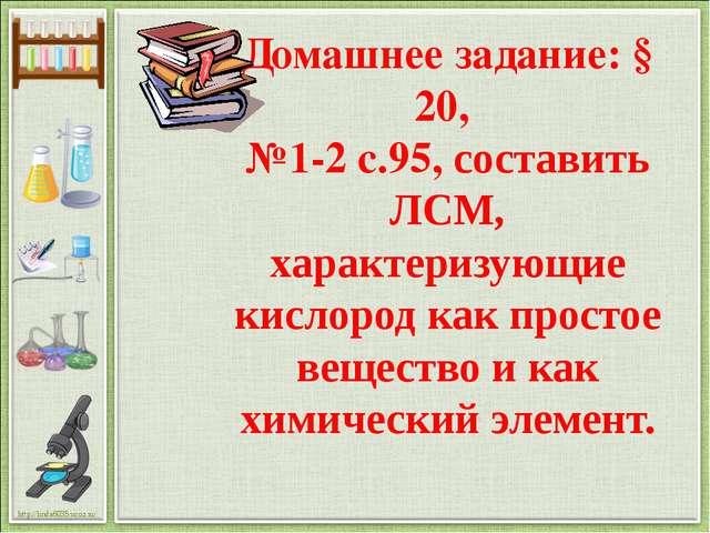 Домашнее задание: § 20, №1-2 с.95, составить ЛСМ, характеризующие кислород ка...