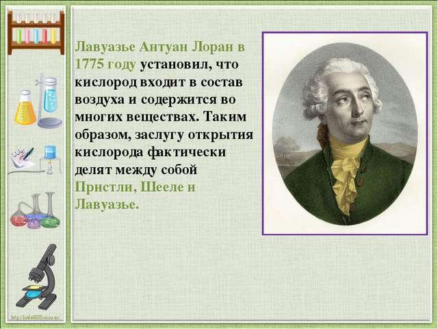 Лавуазье Антуан Лоран в 1775 году установил, что кислород входит в состав воз...