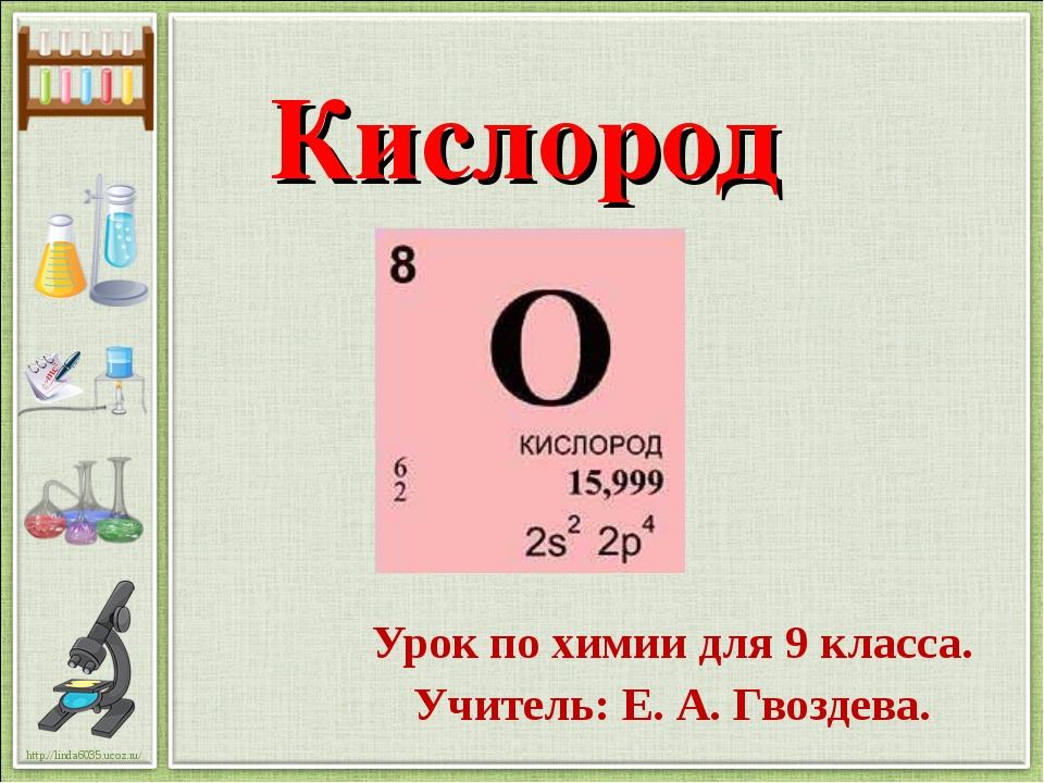 Кислород Урок по химии для 9 класса. Учитель: Е. А. Гвоздева. http://linda603...