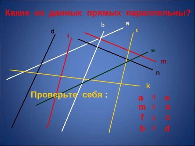 Какие из данных прямых параллельны? a b с m n k e d f Проверьте себя : a e m...