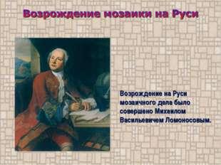 Возрождение на Руси мозаичного дела было совершено Михаилом Васильевичем Ломо
