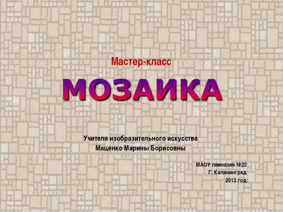 Учителя изобразительного искусства Маценко Марины Борисовны МАОУ гимназия №22...