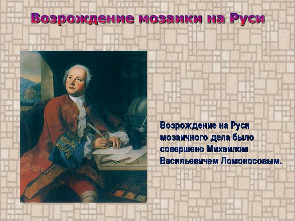 Возрождение на Руси мозаичного дела было совершено Михаилом Васильевичем Ломо...