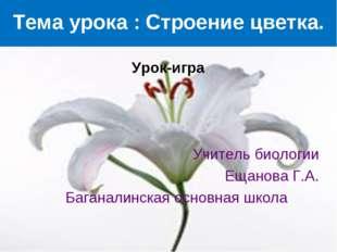 Тема урока : Строение цветка. Урок-игра Учитель биологии Ещанова Г.А. Багана