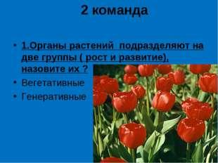 2 команда 1.Органы растений подразделяют на две группы ( рост и развитие), на