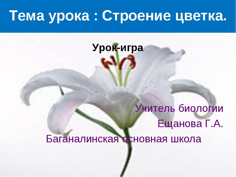 Тема урока : Строение цветка. Урок-игра Учитель биологии Ещанова Г.А. Багана...