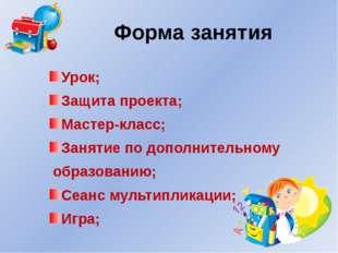 Форма занятия Урок; Защита проекта; Мастер-класс; Занятие по дополнительному