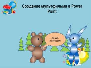 Создание мультфильма в Power Point А я ─ зайчонок. Давай, поиграем!