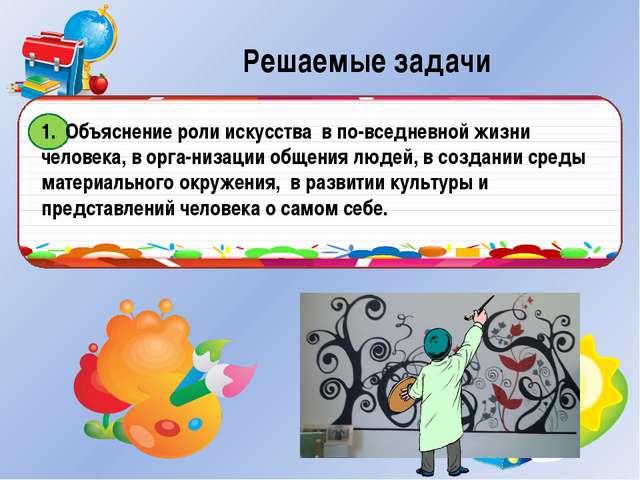 Решаемые задачи 1. Объяснение роли искусства в повседневной жизни человека,...