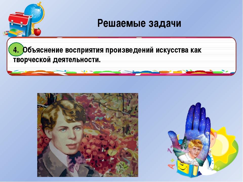 Решаемые задачи 4. Объяснение восприятия произведений искусства как творческ...