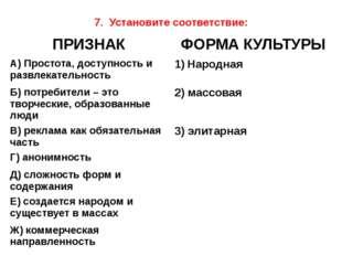 7. Установите соответствие: ПРИЗНАК ФОРМА КУЛЬТУРЫ А) Простота, доступность и