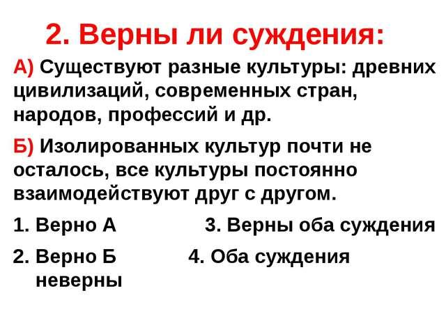 2. Верны ли суждения: А) Существуют разные культуры: древних цивилизаций, сов...