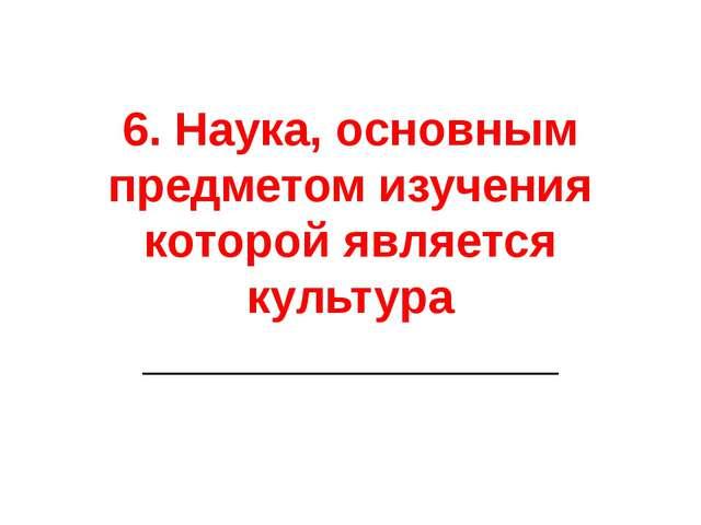 6. Наука, основным предметом изучения которой является культура _____________...