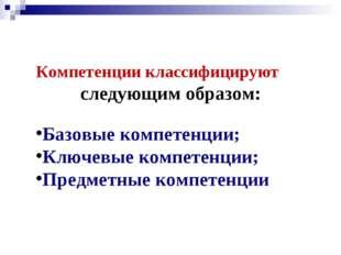 Компетенции классифицируют следующим образом: Базовые компетенции; Ключевые к