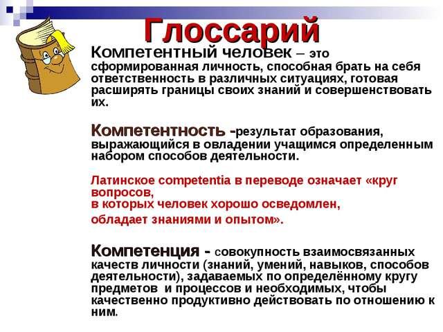 Глоссарий Компетентный человек – это сформированная личность, способная брать...