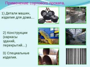 Применение сортового проката. 1) Детали машин, изделия для дома… 2) Конструкц